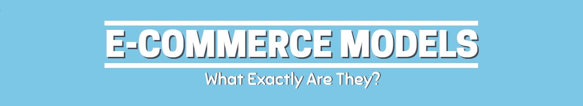 E-Commerce Models: What Exactly Are They? [E-Commerce Guide Series]